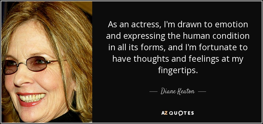 As an actress, I'm drawn to emotion and expressing the human condition in all its forms, and I'm fortunate to have thoughts and feelings at my fingertips. - Diane Keaton