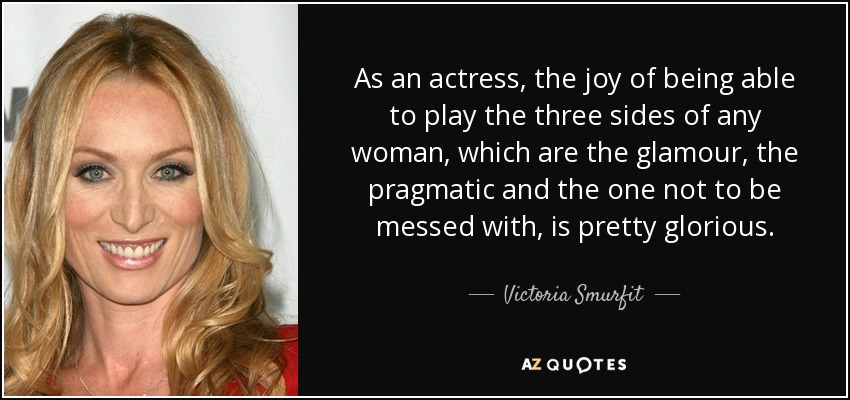 As an actress, the joy of being able to play the three sides of any woman, which are the glamour, the pragmatic and the one not to be messed with, is pretty glorious. - Victoria Smurfit