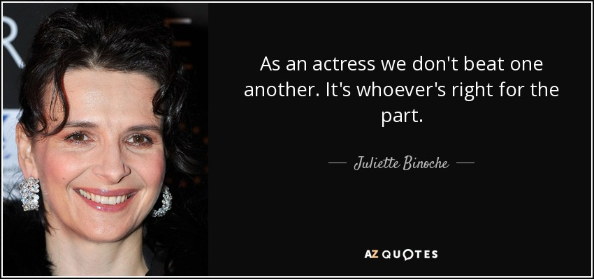 As an actress we don't beat one another. It's whoever's right for the part. - Juliette Binoche