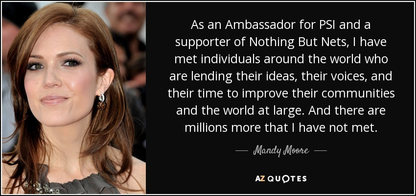 As an Ambassador for PSI and a supporter of Nothing But Nets, I have met individuals around the world who are lending their ideas, their voices, and their time to improve their communities and the world at large. And there are millions more that I have not met. - Mandy Moore