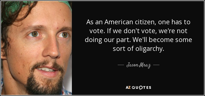 As an American citizen, one has to vote. If we don't vote, we're not doing our part. We'll become some sort of oligarchy. - Jason Mraz