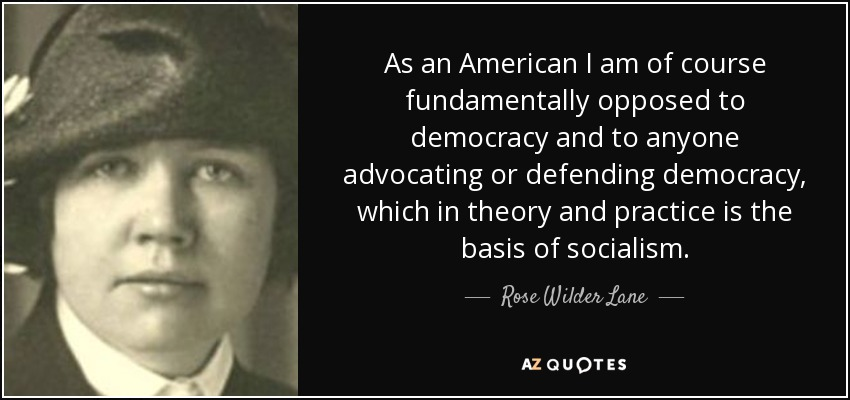 As an American I am of course fundamentally opposed to democracy and to anyone advocating or defending democracy, which in theory and practice is the basis of socialism. - Rose Wilder Lane