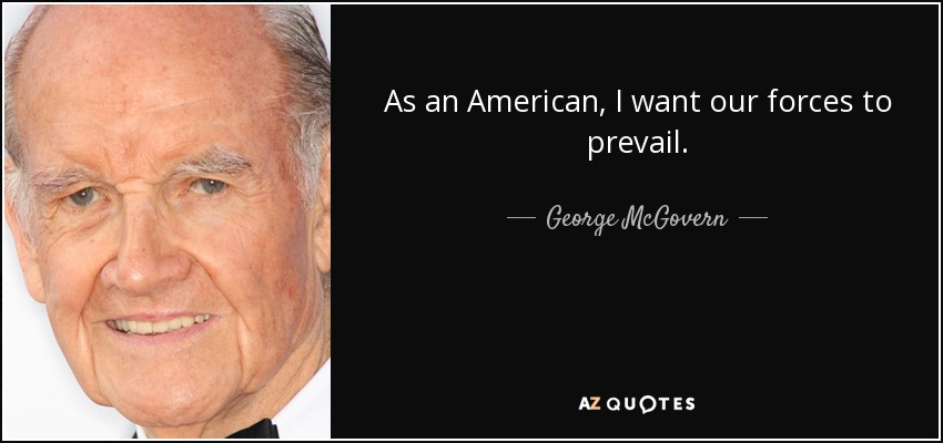 As an American, I want our forces to prevail. - George McGovern
