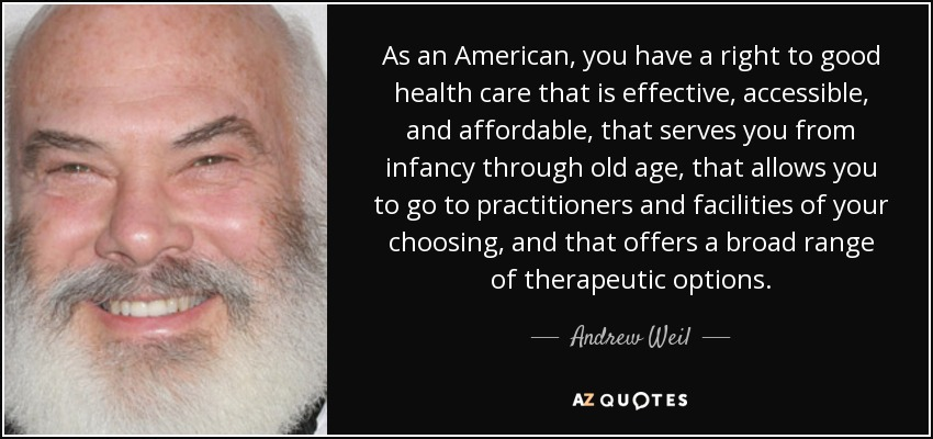 As an American, you have a right to good health care that is effective, accessible, and affordable, that serves you from infancy through old age, that allows you to go to practitioners and facilities of your choosing, and that offers a broad range of therapeutic options. - Andrew Weil