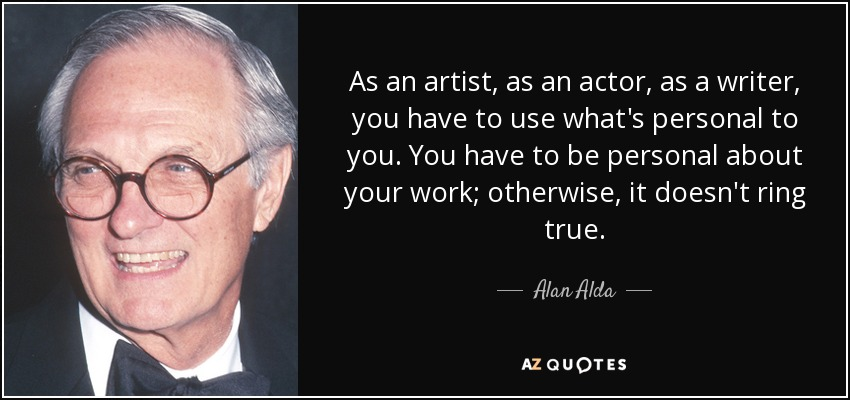 As an artist, as an actor, as a writer, you have to use what's personal to you. You have to be personal about your work; otherwise, it doesn't ring true. - Alan Alda