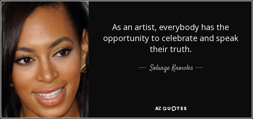 As an artist, everybody has the opportunity to celebrate and speak their truth. - Solange Knowles