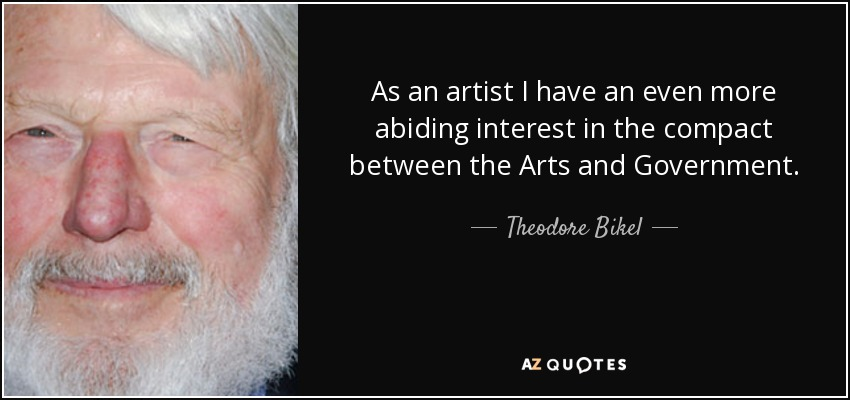 As an artist I have an even more abiding interest in the compact between the Arts and Government. - Theodore Bikel