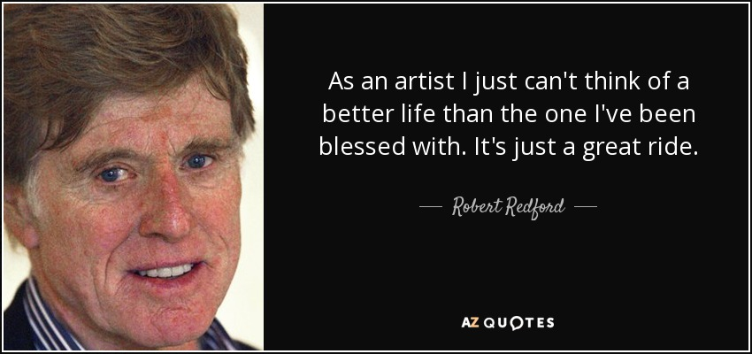 As an artist I just can't think of a better life than the one I've been blessed with. It's just a great ride. - Robert Redford