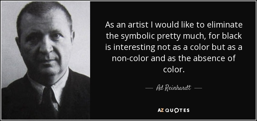 As an artist I would like to eliminate the symbolic pretty much, for black is interesting not as a color but as a non-color and as the absence of color. - Ad Reinhardt