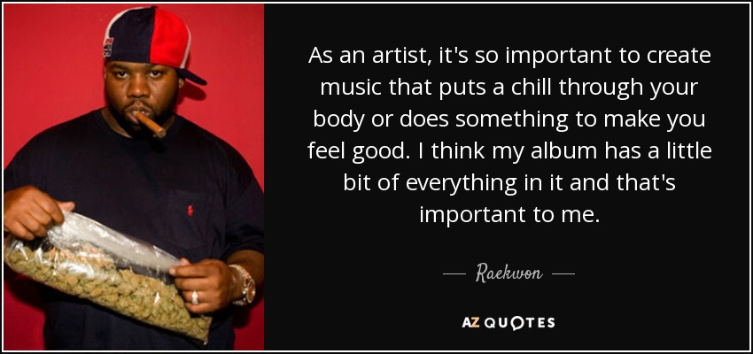 As an artist, it's so important to create music that puts a chill through your body or does something to make you feel good. I think my album has a little bit of everything in it and that's important to me. - Raekwon