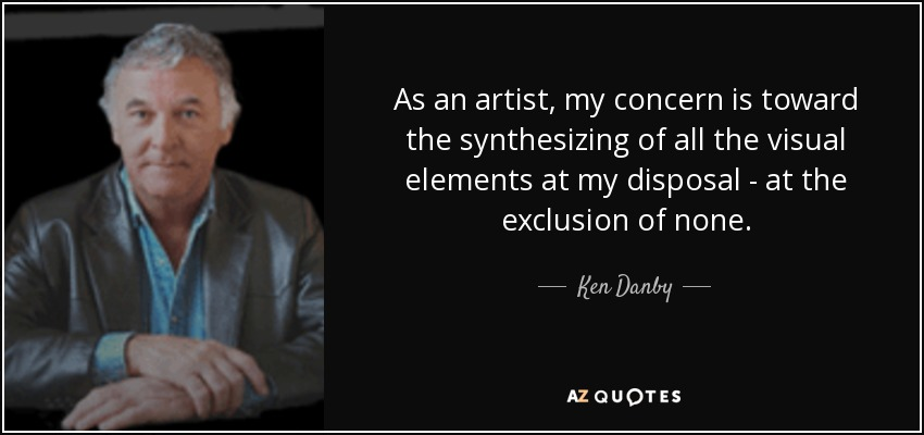 As an artist, my concern is toward the synthesizing of all the visual elements at my disposal - at the exclusion of none. - Ken Danby