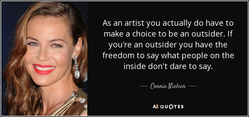 As an artist you actually do have to make a choice to be an outsider. If you're an outsider you have the freedom to say what people on the inside don't dare to say. - Connie Nielsen