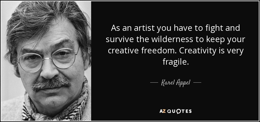 As an artist you have to fight and survive the wilderness to keep your creative freedom. Creativity is very fragile. - Karel Appel