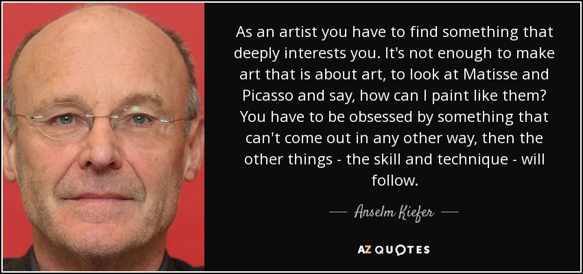 As an artist you have to find something that deeply interests you. It's not enough to make art that is about art, to look at Matisse and Picasso and say, how can I paint like them? You have to be obsessed by something that can't come out in any other way, then the other things - the skill and technique - will follow. - Anselm Kiefer
