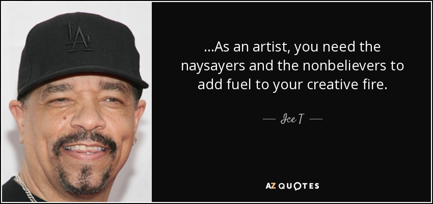 ...As an artist, you need the naysayers and the nonbelievers to add fuel to your creative fire. - Ice T