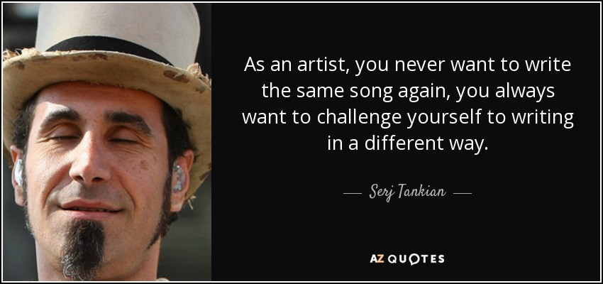 As an artist, you never want to write the same song again, you always want to challenge yourself to writing in a different way. - Serj Tankian