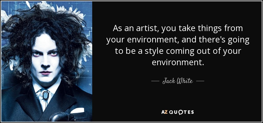 As an artist, you take things from your environment, and there's going to be a style coming out of your environment. - Jack White