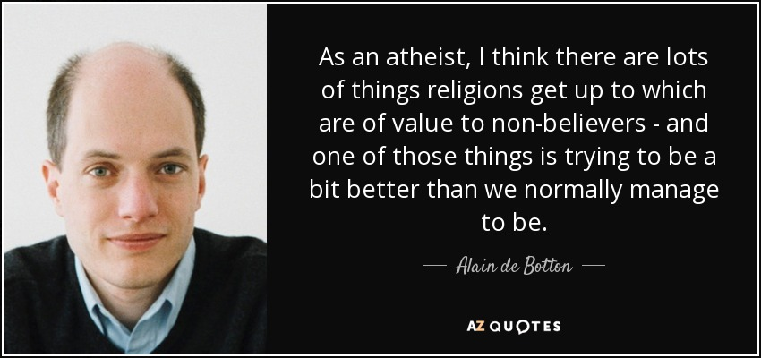 As an atheist, I think there are lots of things religions get up to which are of value to non-believers - and one of those things is trying to be a bit better than we normally manage to be. - Alain de Botton