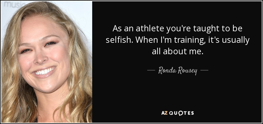 As an athlete you're taught to be selfish. When I'm training, it's usually all about me. - Ronda Rousey