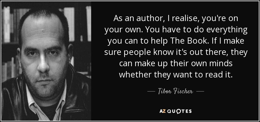 As an author, I realise, you're on your own. You have to do everything you can to help The Book. If I make sure people know it's out there, they can make up their own minds whether they want to read it. - Tibor Fischer