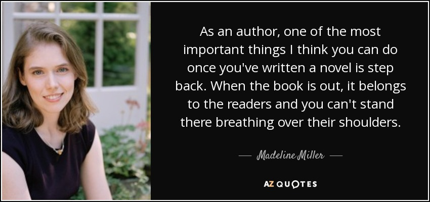 As an author, one of the most important things I think you can do once you've written a novel is step back. When the book is out, it belongs to the readers and you can't stand there breathing over their shoulders. - Madeline Miller