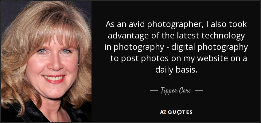 As an avid photographer, I also took advantage of the latest technology in photography - digital photography - to post photos on my website on a daily basis. - Tipper Gore