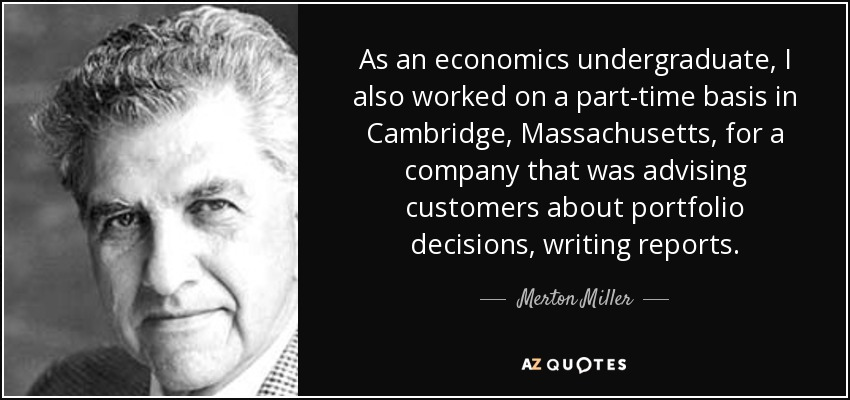 As an economics undergraduate, I also worked on a part-time basis in Cambridge, Massachusetts, for a company that was advising customers about portfolio decisions, writing reports. - Merton Miller