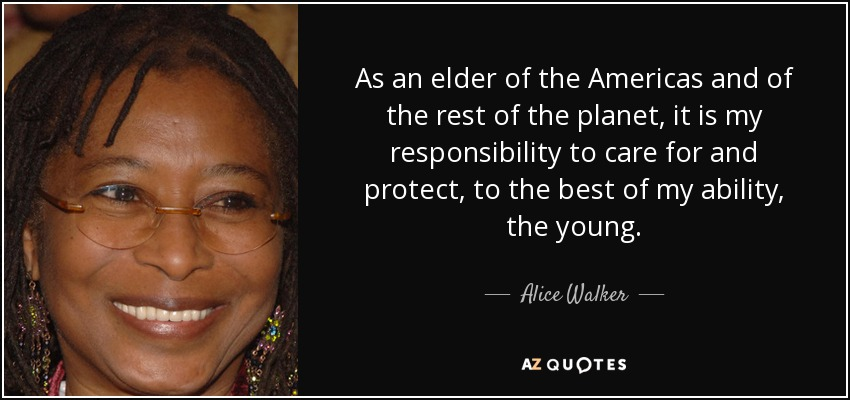 As an elder of the Americas and of the rest of the planet, it is my responsibility to care for and protect, to the best of my ability, the young. - Alice Walker