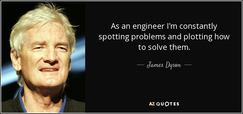 As an engineer I'm constantly spotting problems and plotting how to solve them. - James Dyson