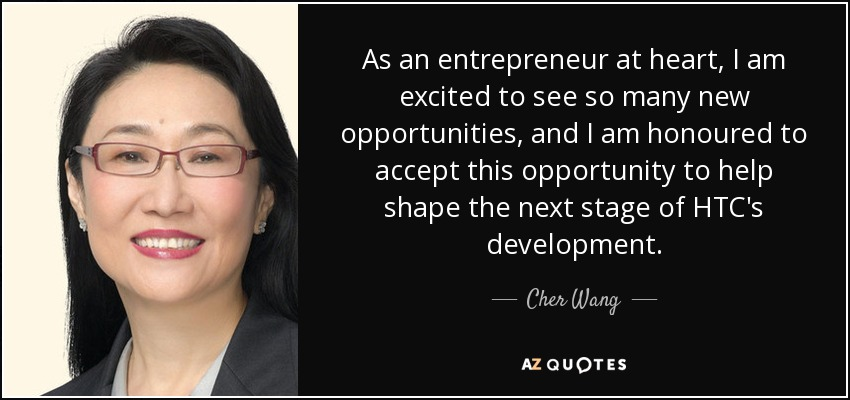 As an entrepreneur at heart, I am excited to see so many new opportunities, and I am honoured to accept this opportunity to help shape the next stage of HTC's development. - Cher Wang