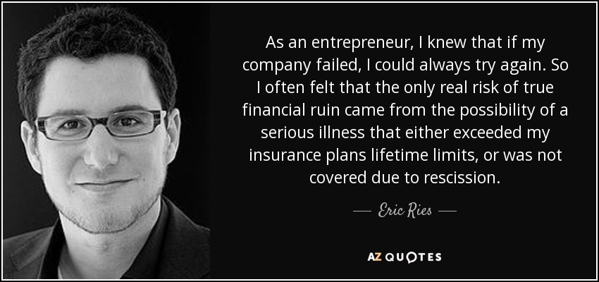 As an entrepreneur, I knew that if my company failed, I could always try again. So I often felt that the only real risk of true financial ruin came from the possibility of a serious illness that either exceeded my insurance plans lifetime limits, or was not covered due to rescission. - Eric Ries