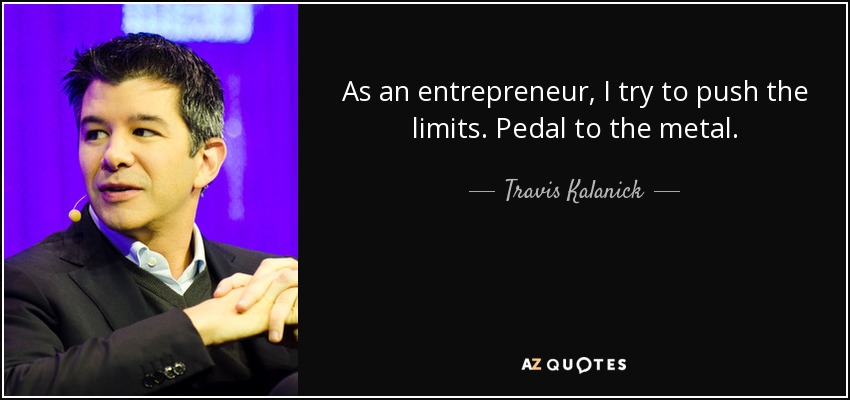 As an entrepreneur, I try to push the limits. Pedal to the metal. - Travis Kalanick