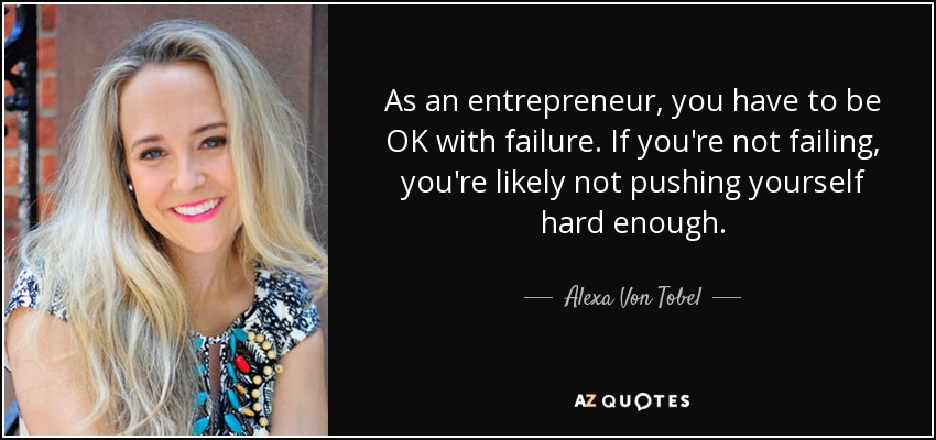 As an entrepreneur, you have to be OK with failure. If you're not failing, you're likely not pushing yourself hard enough. - Alexa Von Tobel