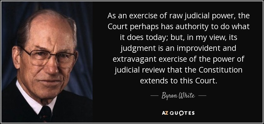 As an exercise of raw judicial power, the Court perhaps has authority to do what it does today; but, in my view, its judgment is an improvident and extravagant exercise of the power of judicial review that the Constitution extends to this Court. - Byron White