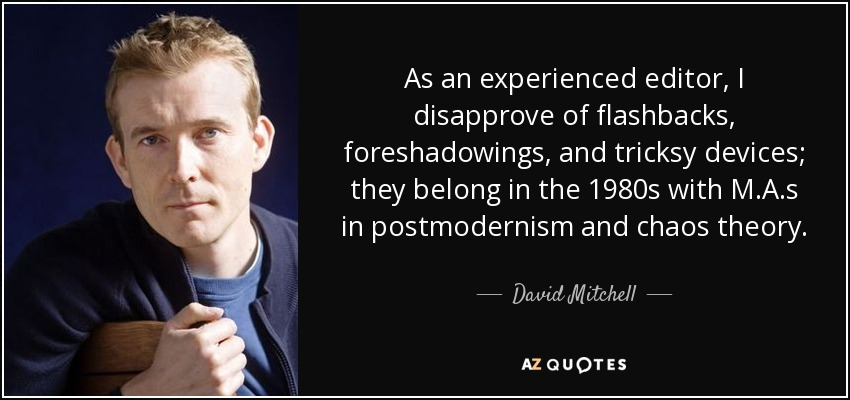 As an experienced editor, I disapprove of flashbacks, foreshadowings, and tricksy devices; they belong in the 1980s with M.A.s in postmodernism and chaos theory. - David Mitchell