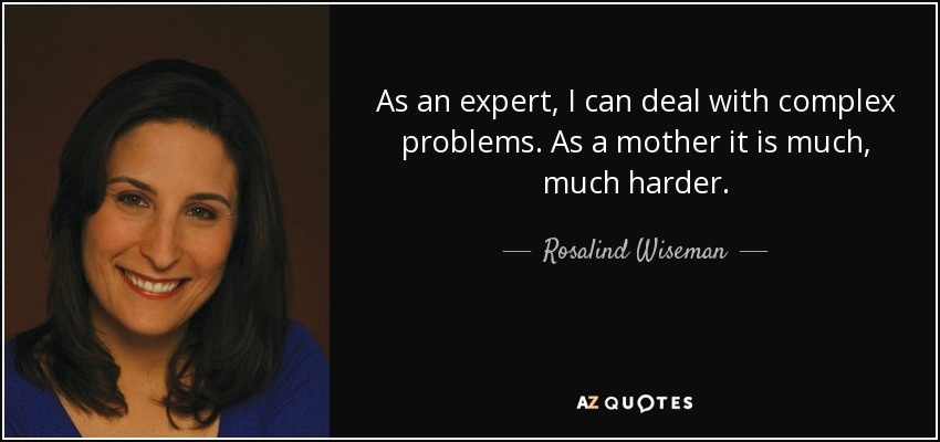 As an expert, I can deal with complex problems. As a mother it is much, much harder. - Rosalind Wiseman