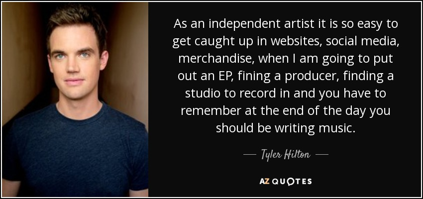 As an independent artist it is so easy to get caught up in websites, social media, merchandise, when I am going to put out an EP, fining a producer, finding a studio to record in and you have to remember at the end of the day you should be writing music. - Tyler Hilton