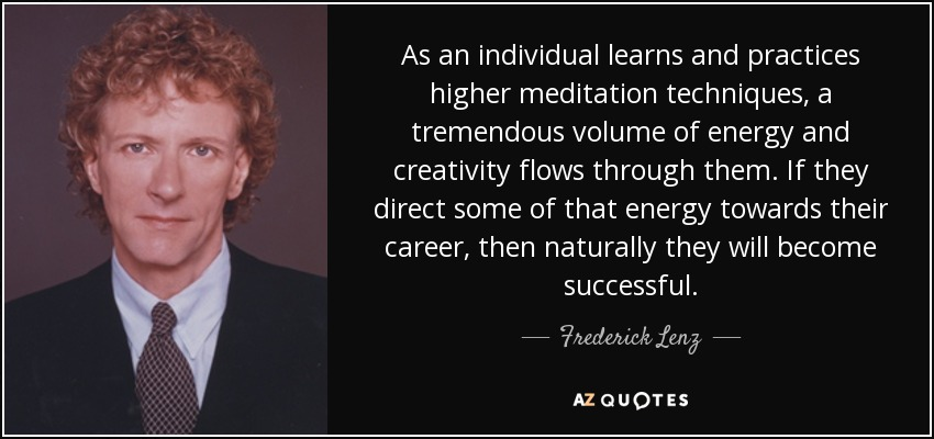As an individual learns and practices higher meditation techniques, a tremendous volume of energy and creativity flows through them. If they direct some of that energy towards their career, then naturally they will become successful. - Frederick Lenz