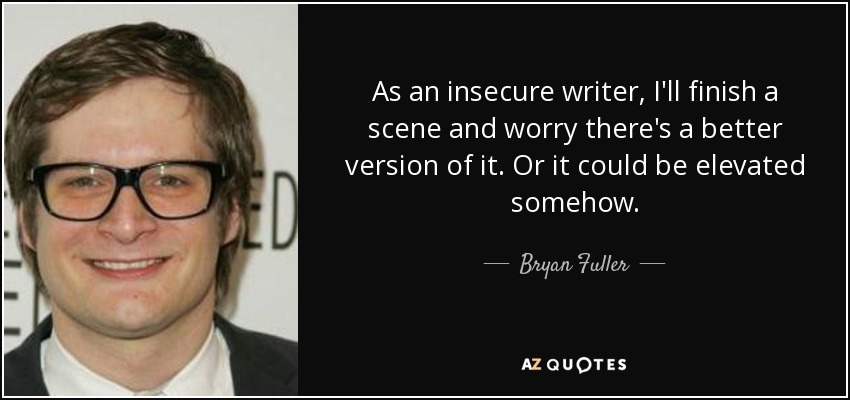As an insecure writer, I'll finish a scene and worry there's a better version of it. Or it could be elevated somehow. - Bryan Fuller