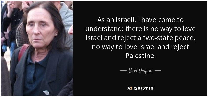 As an Israeli, I have come to understand: there is no way to love Israel and reject a two-state peace, no way to love Israel and reject Palestine. - Yael Dayan