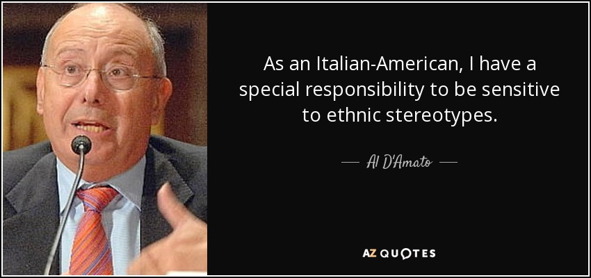 As an Italian-American, I have a special responsibility to be sensitive to ethnic stereotypes. - Al D'Amato
