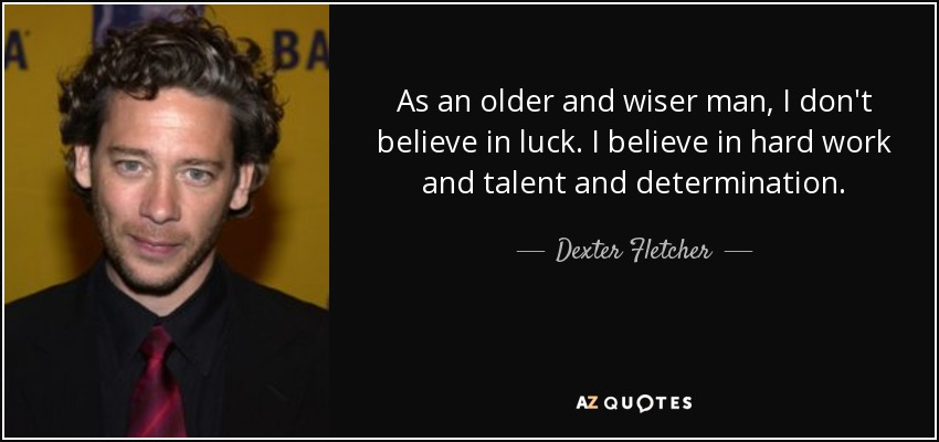 As an older and wiser man, I don't believe in luck. I believe in hard work and talent and determination. - Dexter Fletcher
