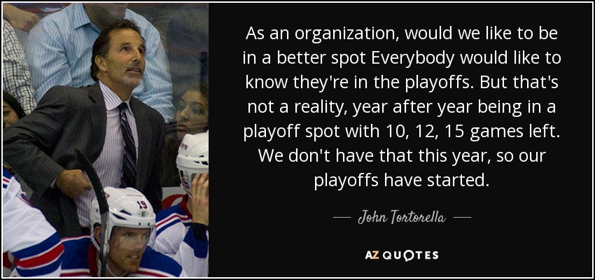 As an organization, would we like to be in a better spot Everybody would like to know they're in the playoffs. But that's not a reality, year after year being in a playoff spot with 10, 12, 15 games left. We don't have that this year, so our playoffs have started. - John Tortorella