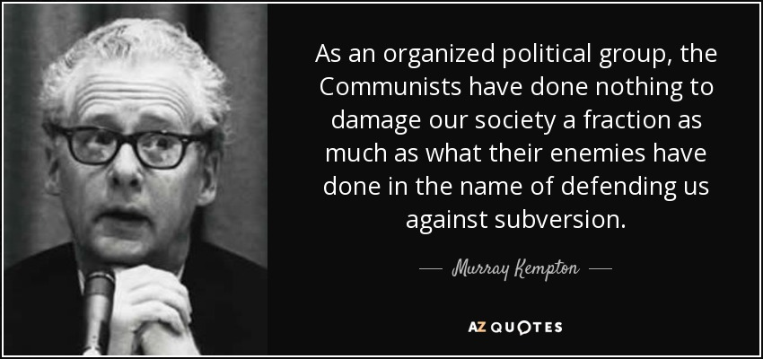 As an organized political group, the Communists have done nothing to damage our society a fraction as much as what their enemies have done in the name of defending us against subversion. - Murray Kempton