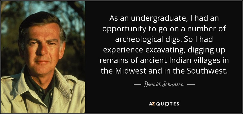 As an undergraduate, I had an opportunity to go on a number of archeological digs. So I had experience excavating, digging up remains of ancient Indian villages in the Midwest and in the Southwest. - Donald Johanson