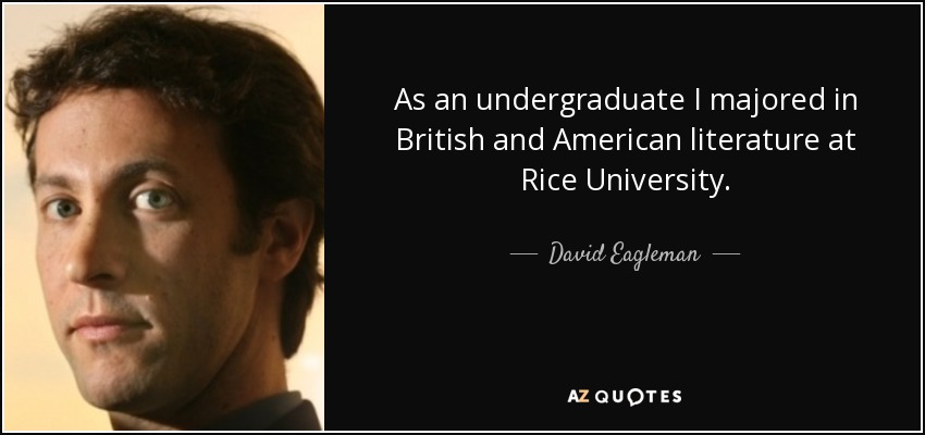As an undergraduate I majored in British and American literature at Rice University. - David Eagleman