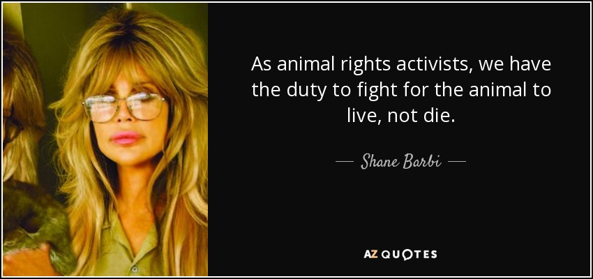 As animal rights activists, we have the duty to fight for the animal to live, not die. - Shane Barbi