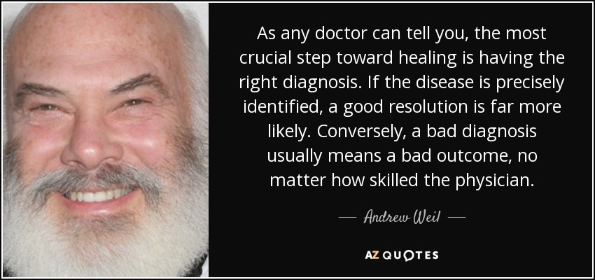 As any doctor can tell you, the most crucial step toward healing is having the right diagnosis. If the disease is precisely identified, a good resolution is far more likely. Conversely, a bad diagnosis usually means a bad outcome, no matter how skilled the physician. - Andrew Weil