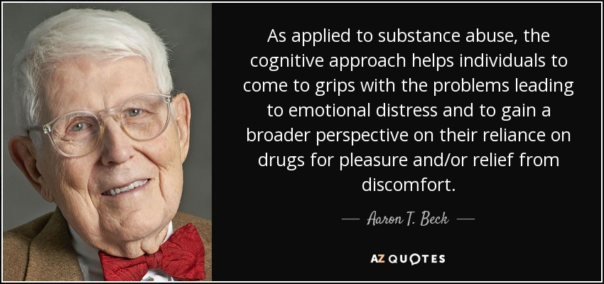 As applied to substance abuse, the cognitive approach helps individuals to come to grips with the problems leading to emotional distress and to gain a broader perspective on their reliance on drugs for pleasure and/or relief from discomfort. - Aaron T. Beck