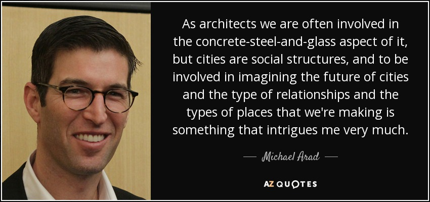 As architects we are often involved in the concrete-steel-and-glass aspect of it, but cities are social structures, and to be involved in imagining the future of cities and the type of relationships and the types of places that we're making is something that intrigues me very much. - Michael Arad